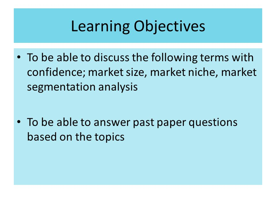 Learning Objectives To be able to discuss the following terms with confidence; market size, market niche, market segmentation analysis.