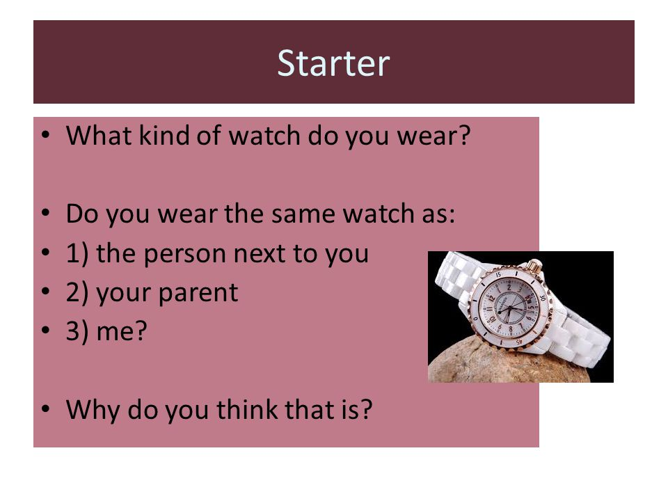 Starter What kind of watch do you wear Do you wear the same watch as: