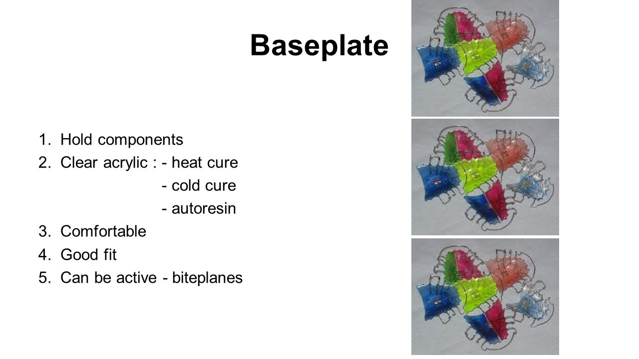 Baseplate 1. Hold components 2. Clear acrylic : - heat cure - cold cure - autoresin 3.