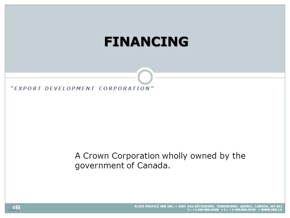 FINANCING EXPORT DEVELOPMENT CORPORATION A Crown Corporation wholly owned by the government of Canada.