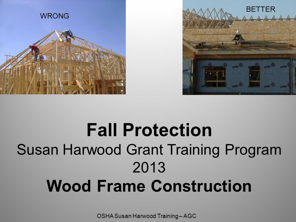 BETTER WRONG Fall Protection Susan Harwood Grant Training Program 2013 Wood Frame Construction