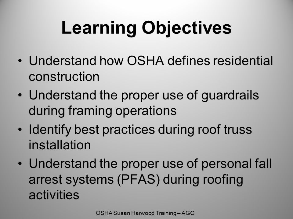 Learning Objectives Understand how OSHA defines residential construction. Understand the proper use of guardrails during framing operations.
