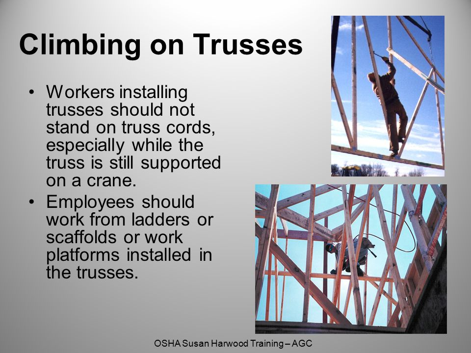 Climbing on Trusses Workers installing trusses should not stand on truss cords, especially while the truss is still supported on a crane.