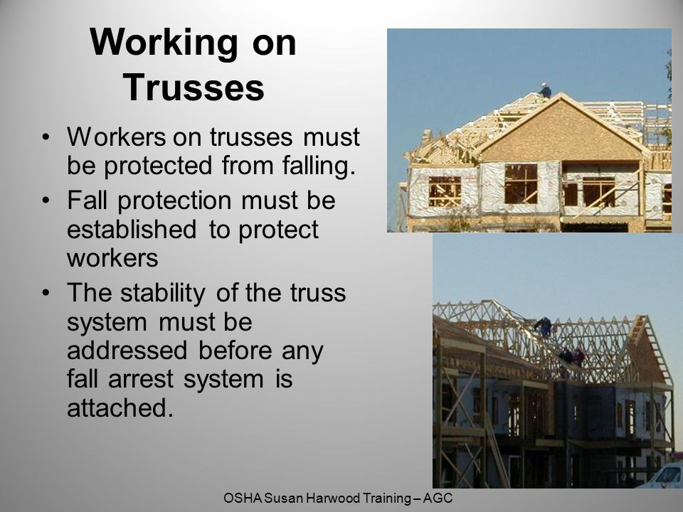 Working on Trusses Workers on trusses must be protected from falling.
