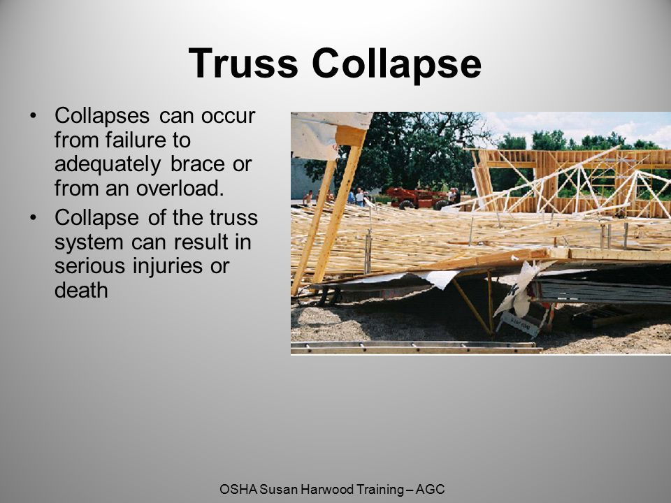 Truss Collapse Collapses can occur from failure to adequately brace or from an overload.