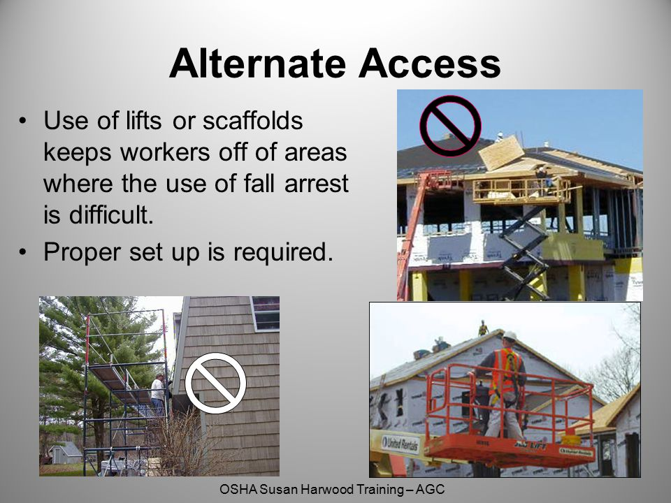 Alternate Access Use of lifts or scaffolds keeps workers off of areas where the use of fall arrest is difficult.