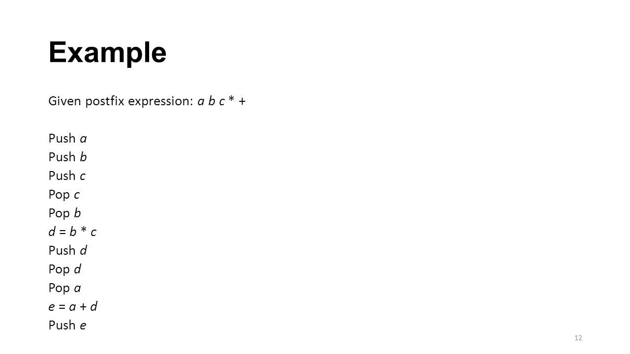 Example Given postfix expression: a b c * + Push a Push b Push c Pop c Pop b d = b * c Push d Pop d Pop a e = a + d Push e