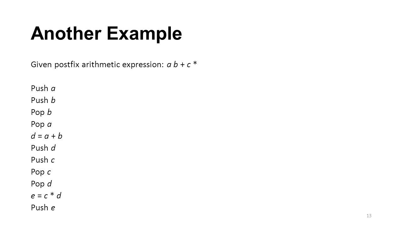 Another Example Given postfix arithmetic expression: a b + c * Push a Push b Pop b Pop a d = a + b Push d Push c Pop c Pop d e = c * d Push e