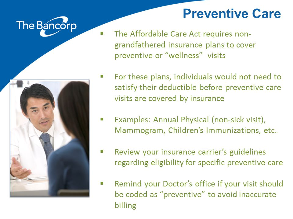 Preventive Care The Affordable Care Act requires non-grandfathered insurance plans to cover preventive or wellness visits.