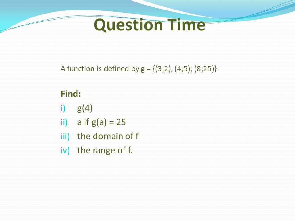 Question Time Find: g(4) a if g(a) = 25 the domain of f