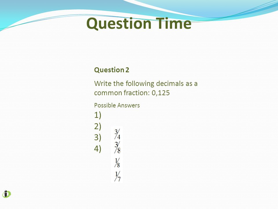 Question Time 1) 2) 3) 4) Question 2 Write the following decimals as a