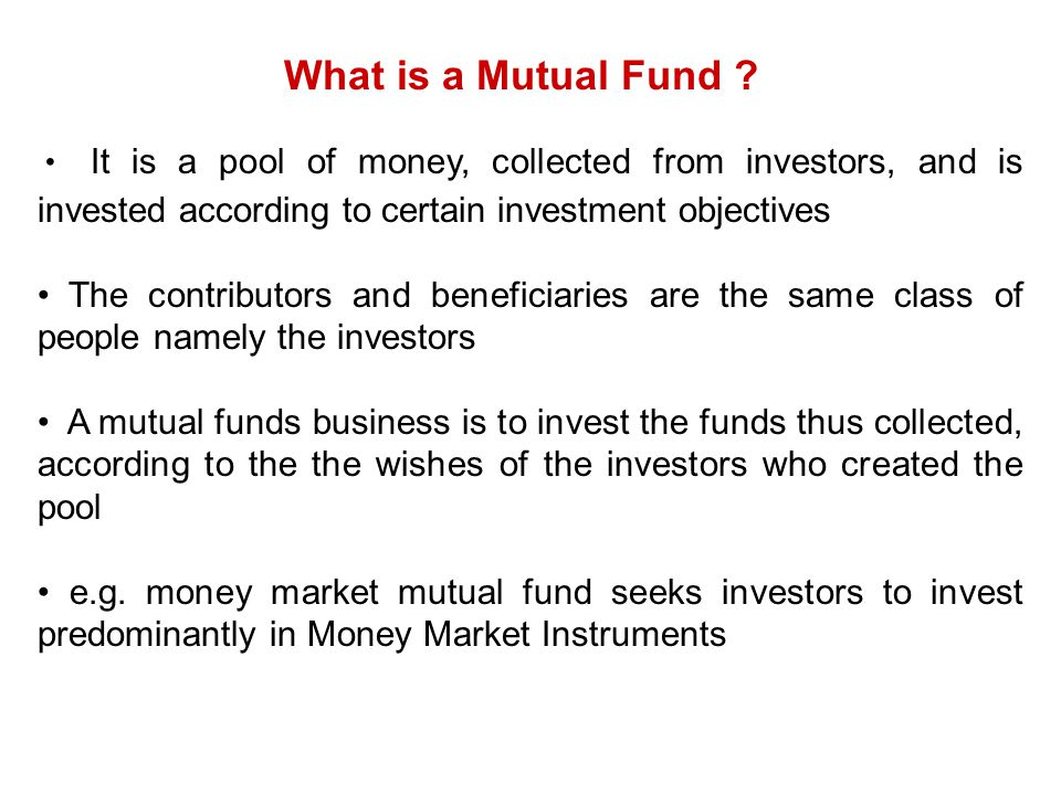 What is a Mutual Fund It is a pool of money, collected from investors, and is invested according to certain investment objectives.