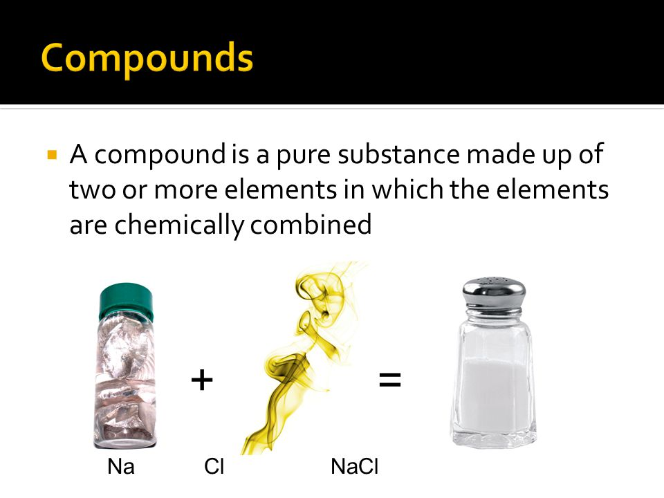 Compounds A compound is a pure substance made up of two or more elements in which the elements are chemically combined.