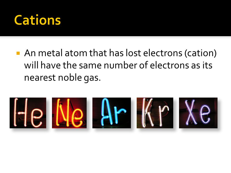 Cations An metal atom that has lost electrons (cation) will have the same number of electrons as its nearest noble gas.