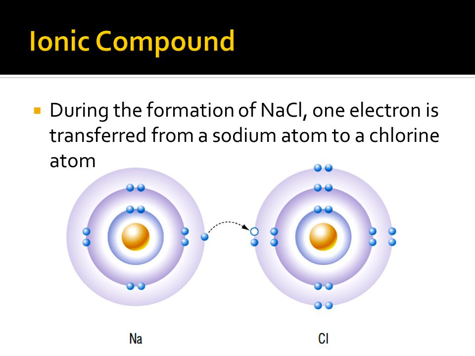 Ionic Compound During the formation of NaCl, one electron is transferred from a sodium atom to a chlorine atom.