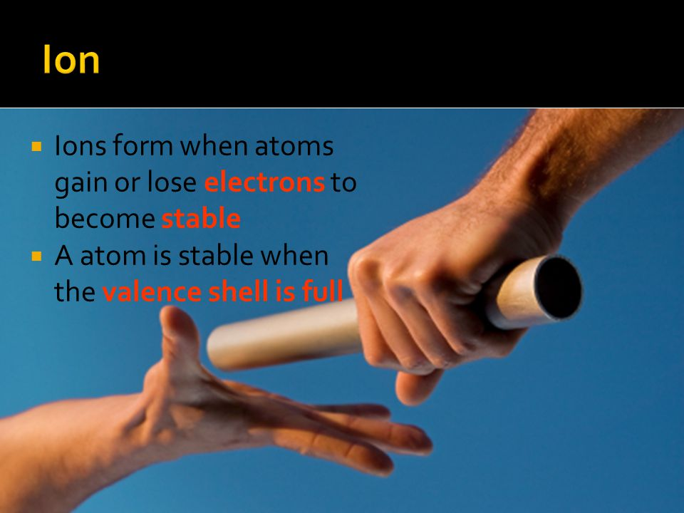 Ion Ions form when atoms gain or lose electrons to become stable