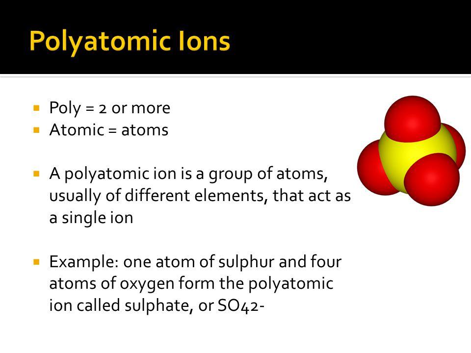 Polyatomic Ions Poly = 2 or more Atomic = atoms