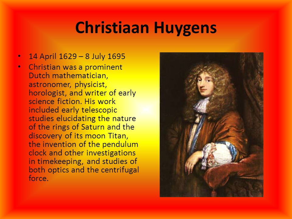 Christiaan Huygens 14 April 1629 – 8 July 1695