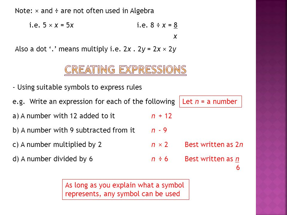 Creating expressions Note: × and ÷ are not often used in Algebra