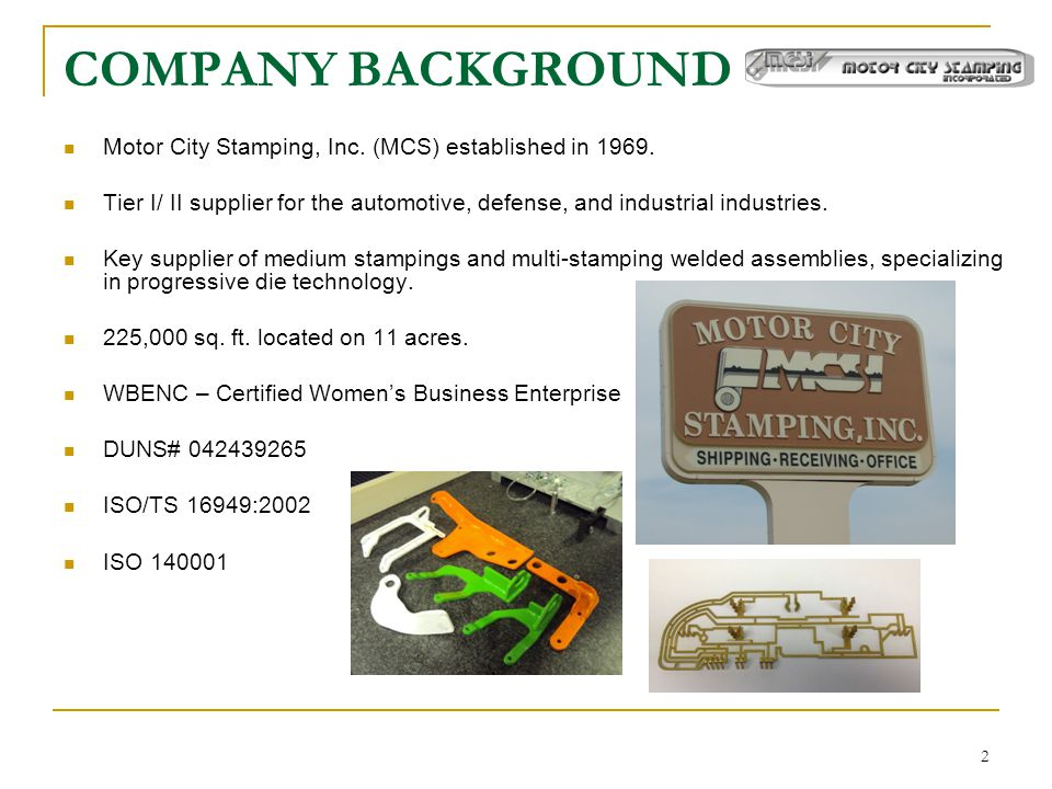 COMPANY BACKGROUND Motor City Stamping, Inc. (MCS) established in 1969. Tier I/ II supplier for the automotive, defense, and industrial industries.