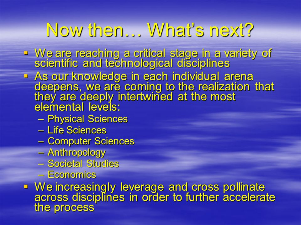 Now then… What's next We are reaching a critical stage in a variety of scientific and technological disciplines.