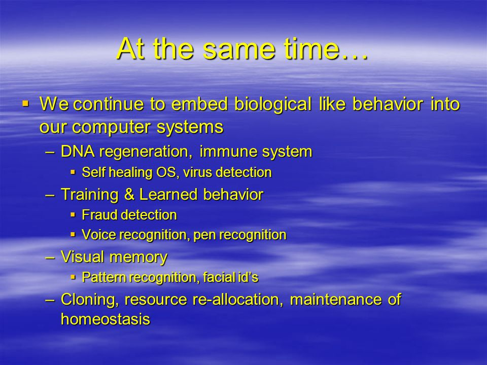 At the same time… We continue to embed biological like behavior into our computer systems. DNA regeneration, immune system.