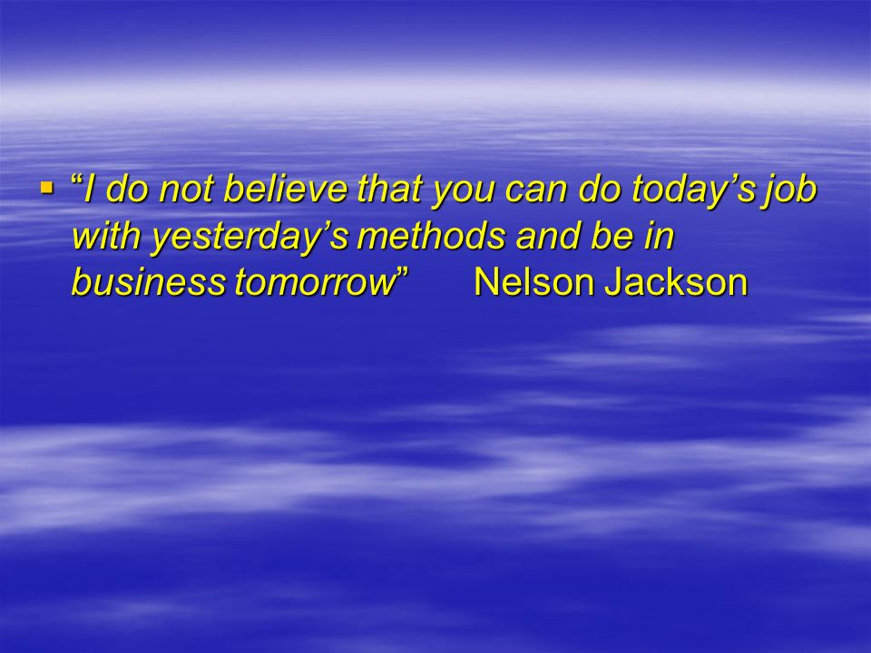 I do not believe that you can do today's job with yesterday's methods and be in business tomorrow Nelson Jackson