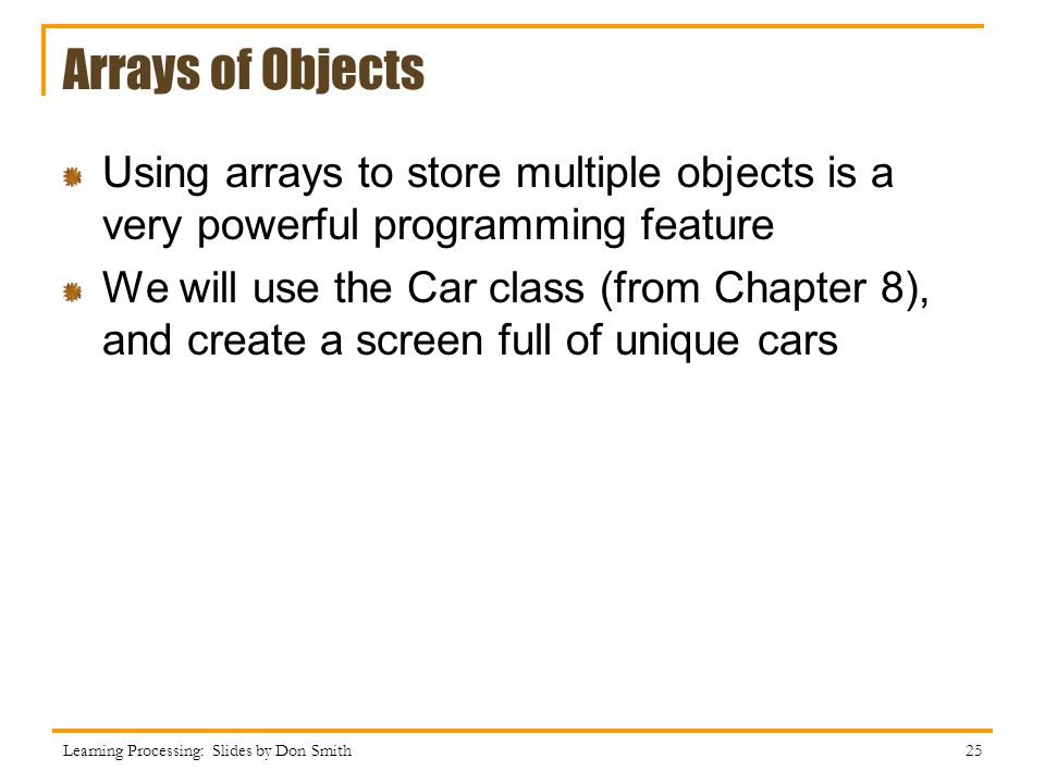 Arrays of Objects Using arrays to store multiple objects is a very powerful programming feature.
