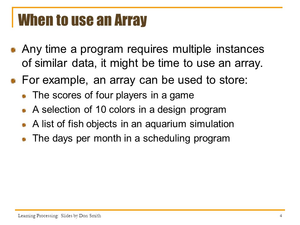 When to use an Array Any time a program requires multiple instances of similar data, it might be time to use an array.