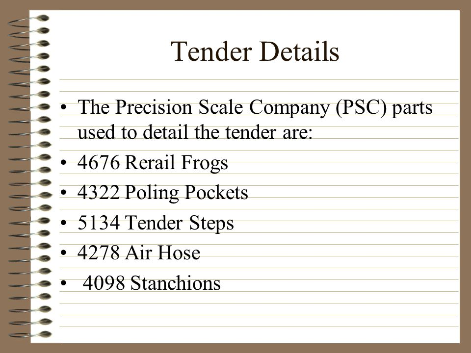 Tender Details The Precision Scale Company (PSC) parts used to detail the tender are: 4676 Rerail Frogs.