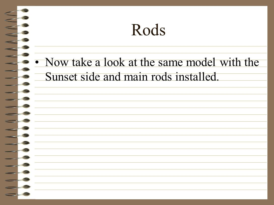 Rods Now take a look at the same model with the Sunset side and main rods installed.