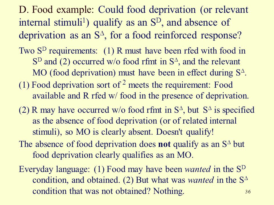 D. Food example: Could food deprivation (or relevant internal stimuli1) qualify as an SD, and absence of deprivation as an S∆, for a food reinforced response