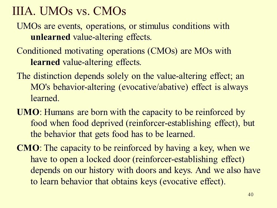 IIIA. UMOs vs. CMOs UMOs are events, operations, or stimulus conditions with unlearned value-altering effects.