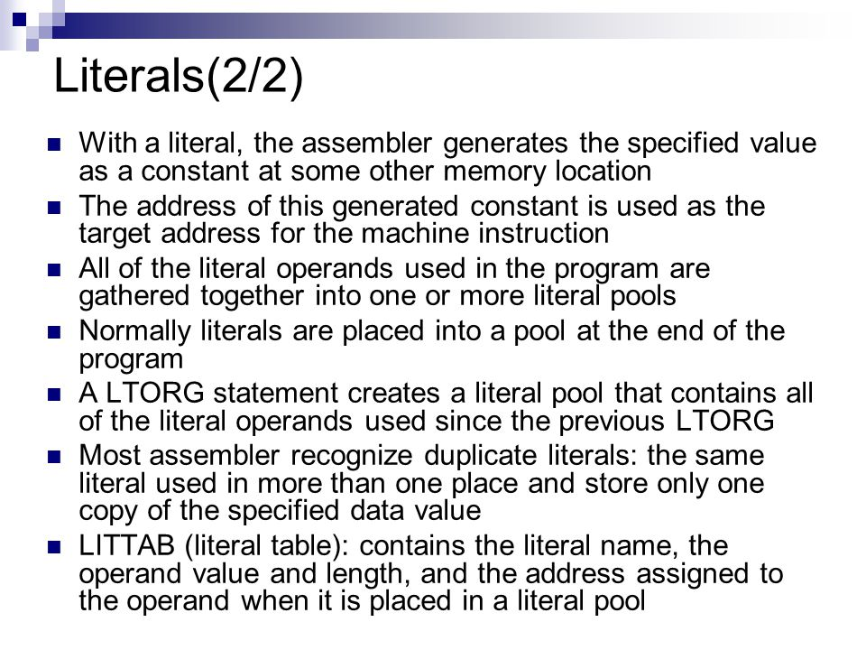 Literals(2/2) With a literal, the assembler generates the specified value as a constant at some other memory location.