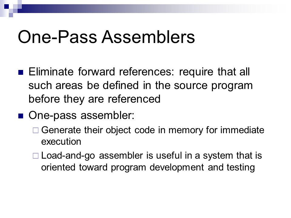 One-Pass Assemblers Eliminate forward references: require that all such areas be defined in the source program before they are referenced.