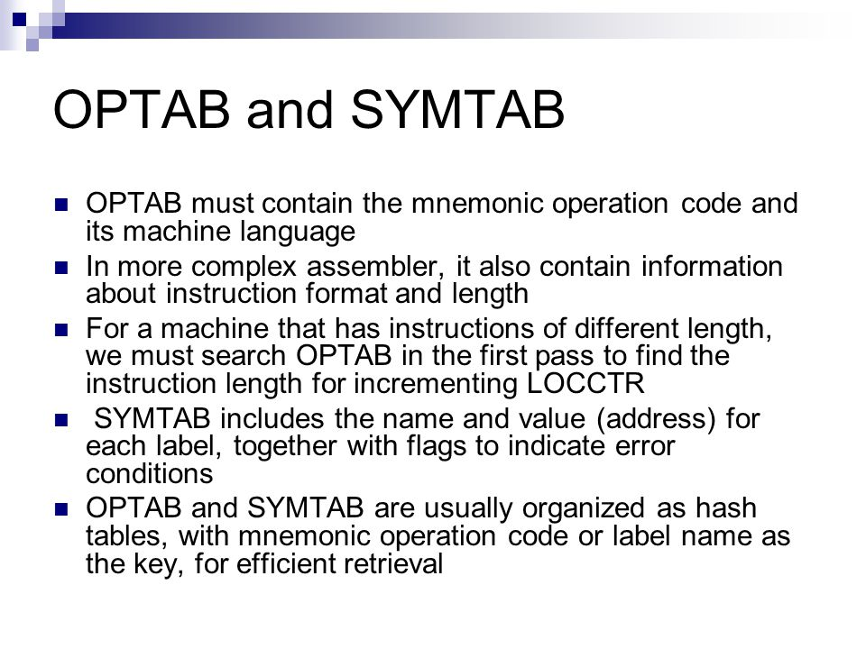 OPTAB and SYMTAB OPTAB must contain the mnemonic operation code and its machine language.