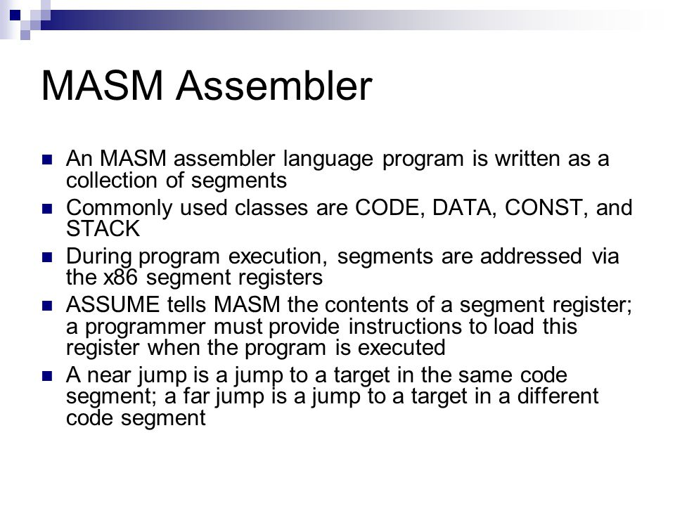 MASM Assembler An MASM assembler language program is written as a collection of segments. Commonly used classes are CODE, DATA, CONST, and STACK.