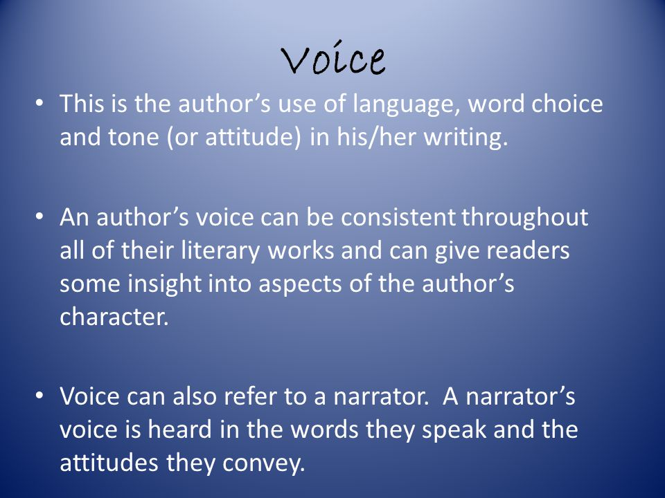 Voice This is the author's use of language, word choice and tone (or attitude) in his/her writing.