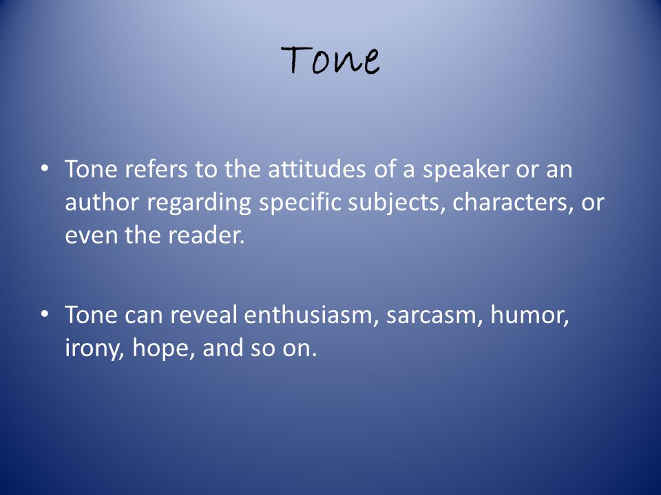 Tone Tone refers to the attitudes of a speaker or an author regarding specific subjects, characters, or even the reader.