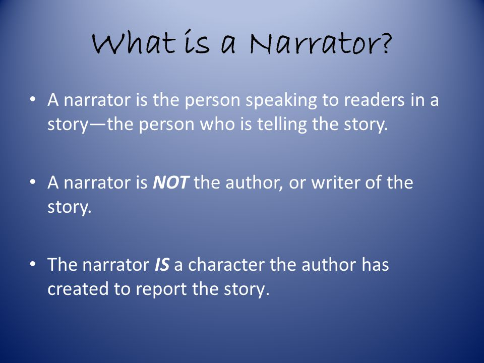 What is a Narrator A narrator is the person speaking to readers in a story—the person who is telling the story.