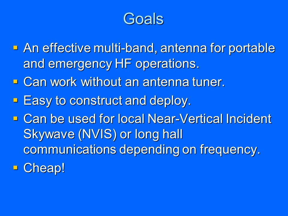 Goals An effective multi-band, antenna for portable and emergency HF operations. Can work without an antenna tuner.