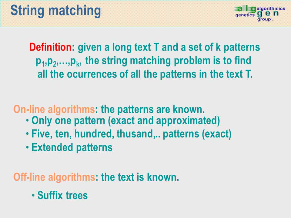 String matching 14/04/2017. Definition: given a long text T and a set of k patterns. p1,p2,…,pk, the string matching problem is to find.