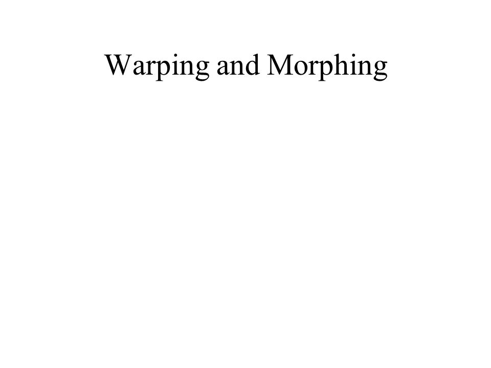 Warping and Morphing
