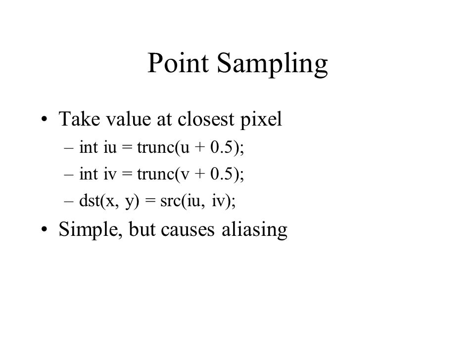 Point Sampling Take value at closest pixel Simple, but causes aliasing