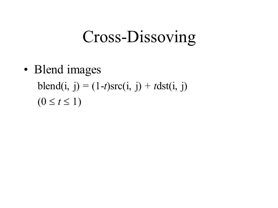 Cross-Dissoving Blend images blend(i, j) = (1-t)src(i, j) + tdst(i, j)