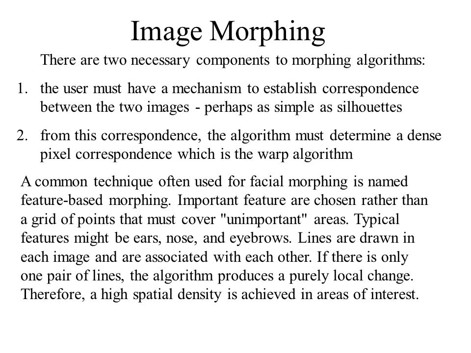Image Morphing There are two necessary components to morphing algorithms: