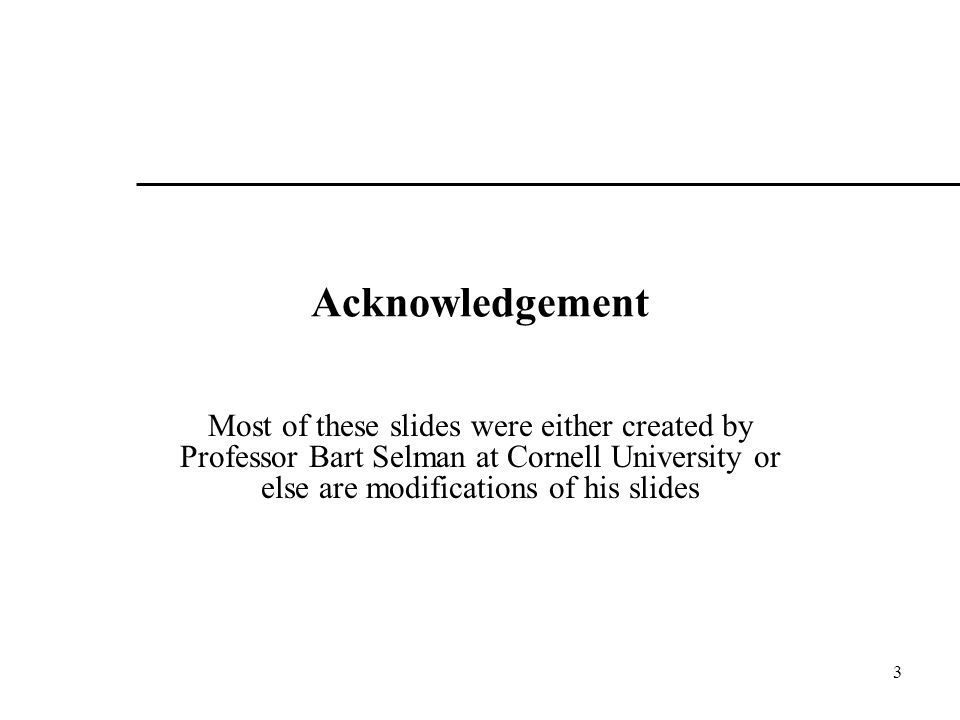 Acknowledgement Most of these slides were either created by Professor Bart Selman at Cornell University or else are modifications of his slides.