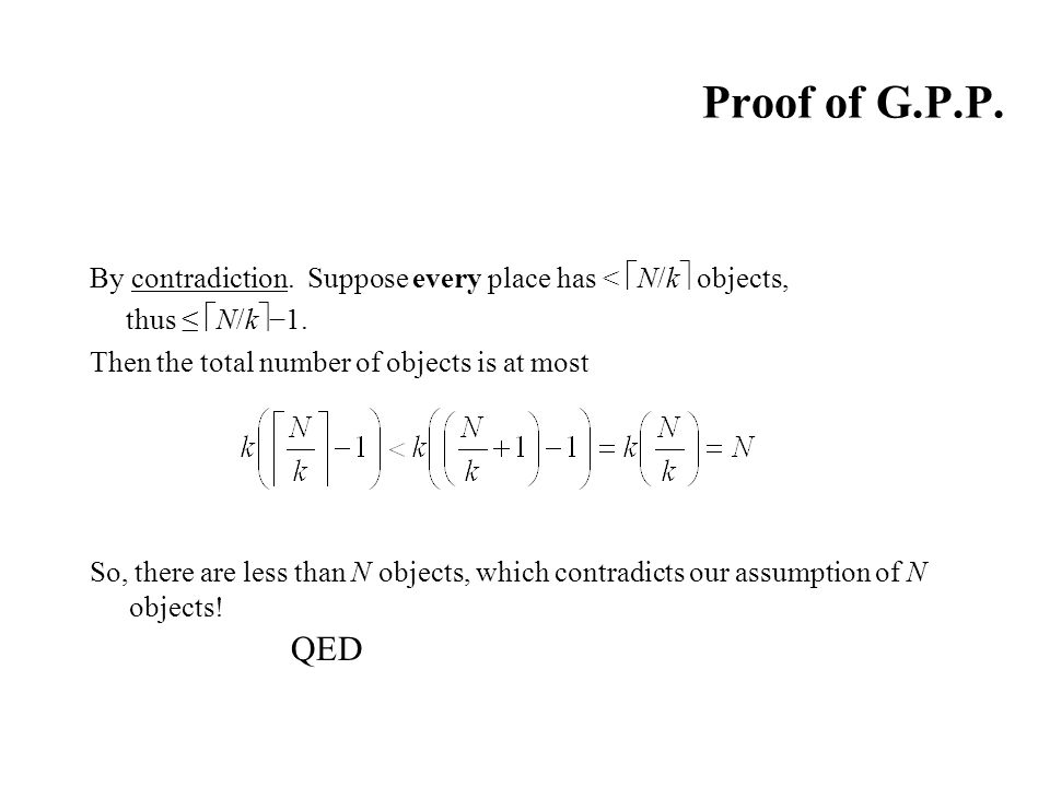 Proof of G.P.P. By contradiction. Suppose every place has < N/k objects, thus ≤ N/k−1. Then the total number of objects is at most.