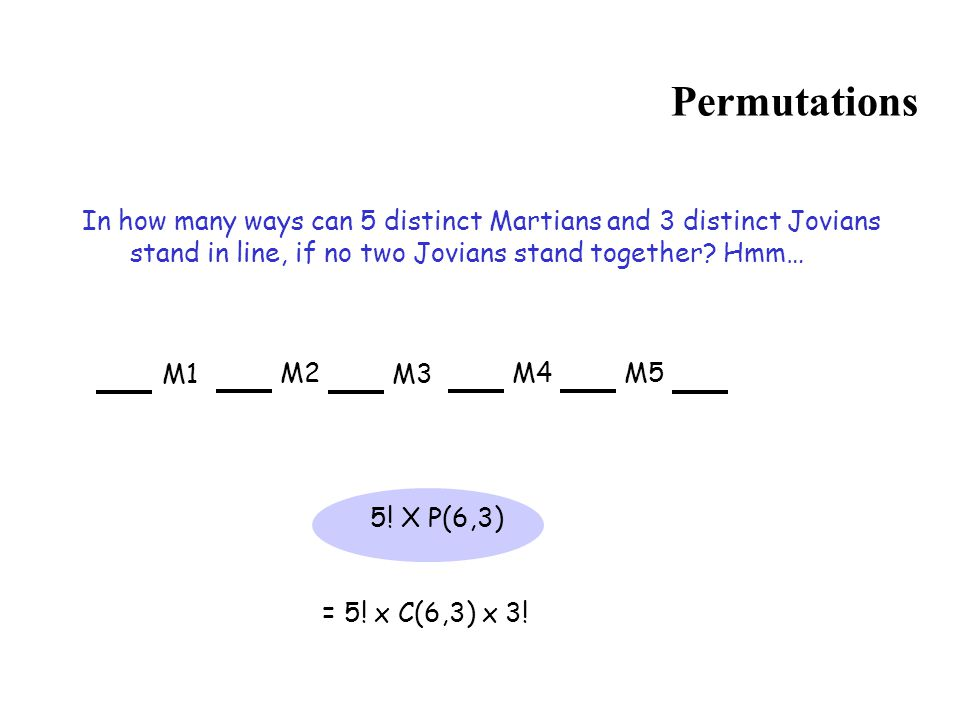 Permutations In how many ways can 5 distinct Martians and 3 distinct Jovians stand in line, if no two Jovians stand together Hmm…