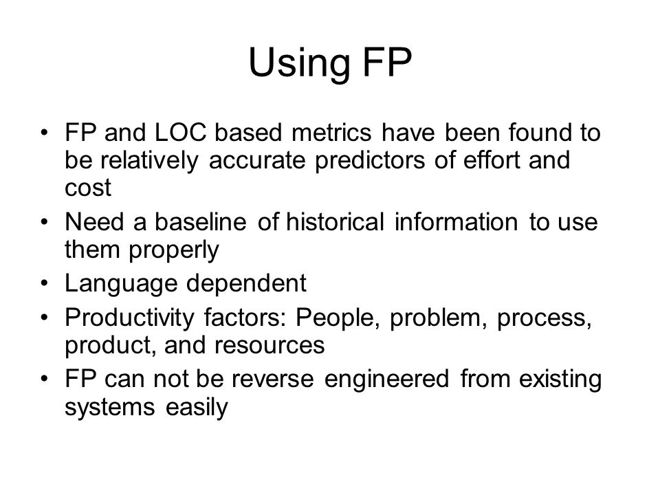 Using FP FP and LOC based metrics have been found to be relatively accurate predictors of effort and cost.